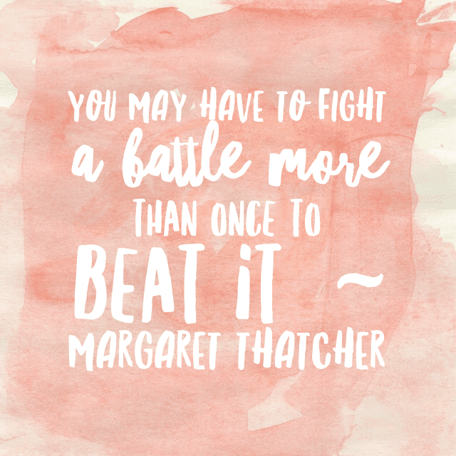 Cancer sucks. You may have to fight a battle more than once to beat it. Margaret Thatcher